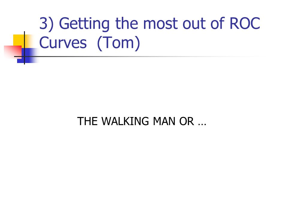 3) Getting the most out of ROC Curves (Tom) THE WALKING MAN OR …