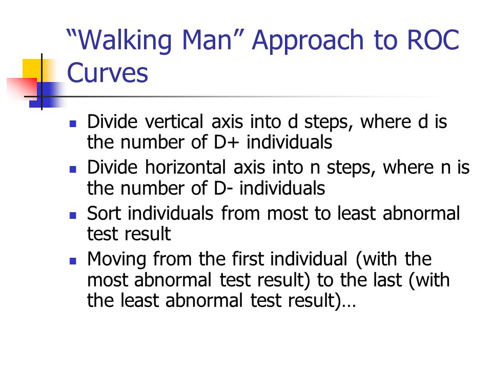 Walking Man Approach to ROC Curves Divide vertical axis into d steps, where d is the number of D+ individuals Divide horizontal axis into n steps, where n is the number of D- individuals Sort individuals from most to least abnormal test result Moving from the first individual (with the most abnormal test result) to the last (with the least abnormal test result)…