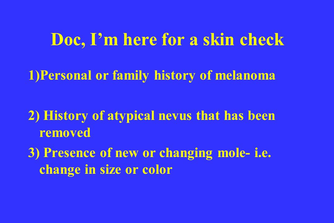 Doc, Im here for a skin check 1)Personal or family history of melanoma 2) History of atypical nevus that has been removed 3) Presence of new or changi