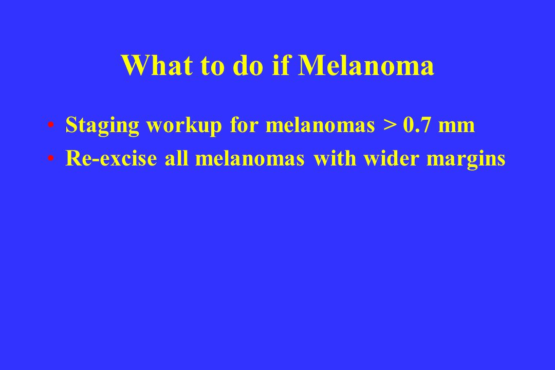 What to do if Melanoma Staging workup for melanomas > 0.7 mm Re-excise all melanomas with wider margins