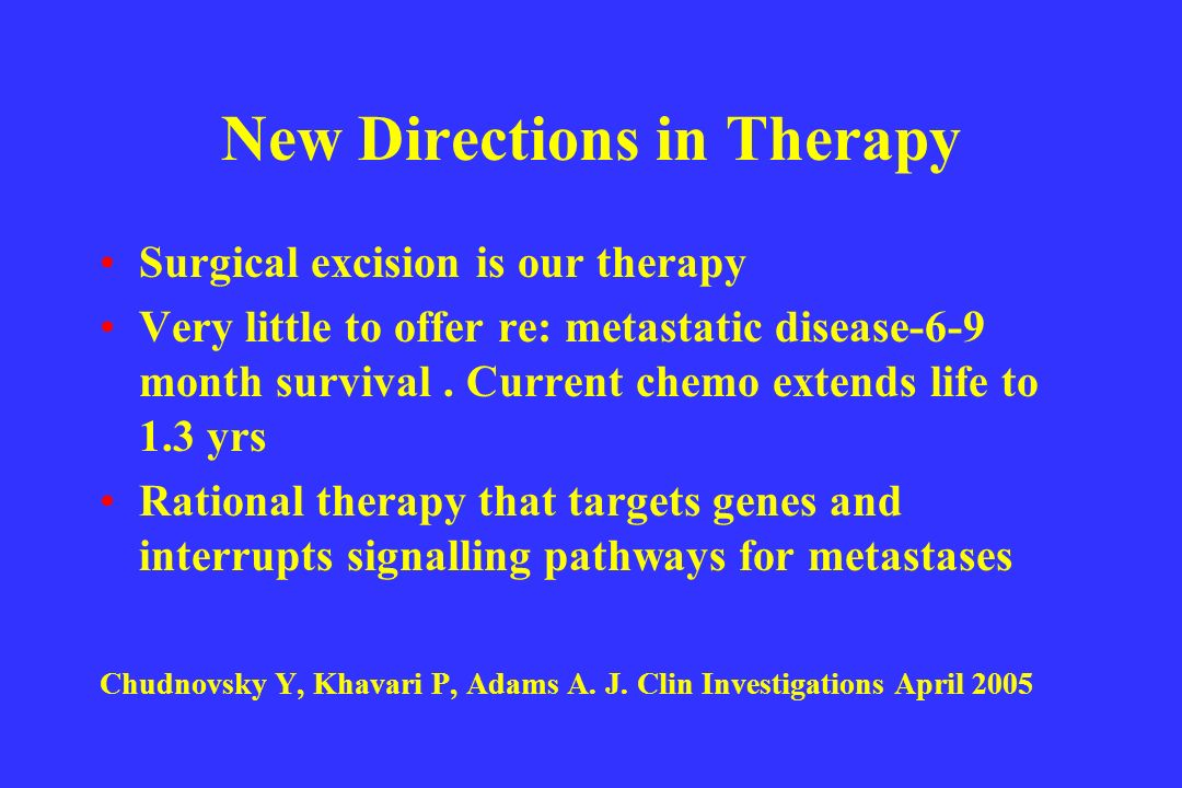 New Directions in Therapy Surgical excision is our therapy Very little to offer re: metastatic disease-6-9 month survival. Current chemo extends life