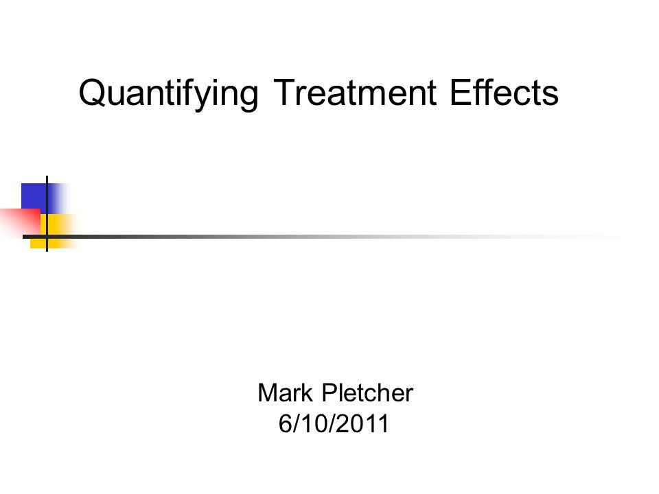Mark Pletcher 6/10/2011 Quantifying Treatment Effects