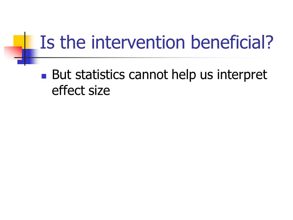 Is the intervention beneficial But statistics cannot help us interpret effect size