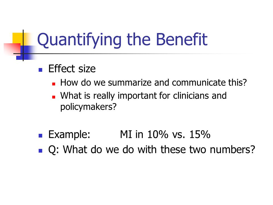 Quantifying the Benefit Effect size How do we summarize and communicate this.