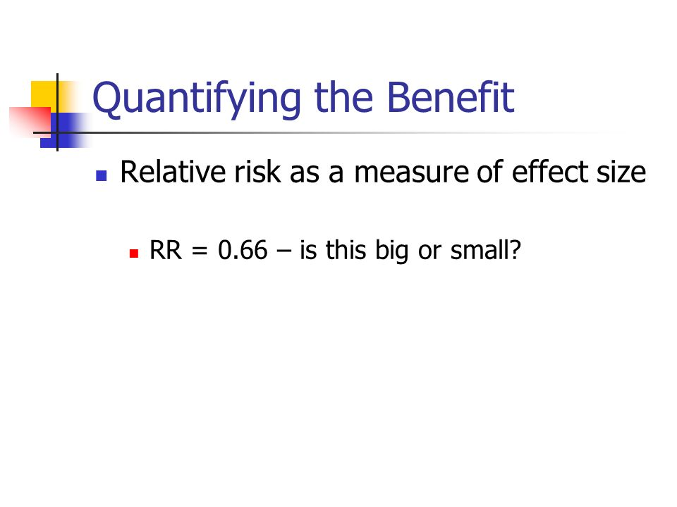 Quantifying the Benefit Relative risk as a measure of effect size RR = 0.66 – is this big or small