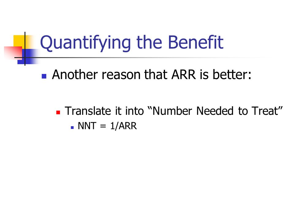 Quantifying the Benefit Another reason that ARR is better: Translate it into Number Needed to Treat NNT = 1/ARR