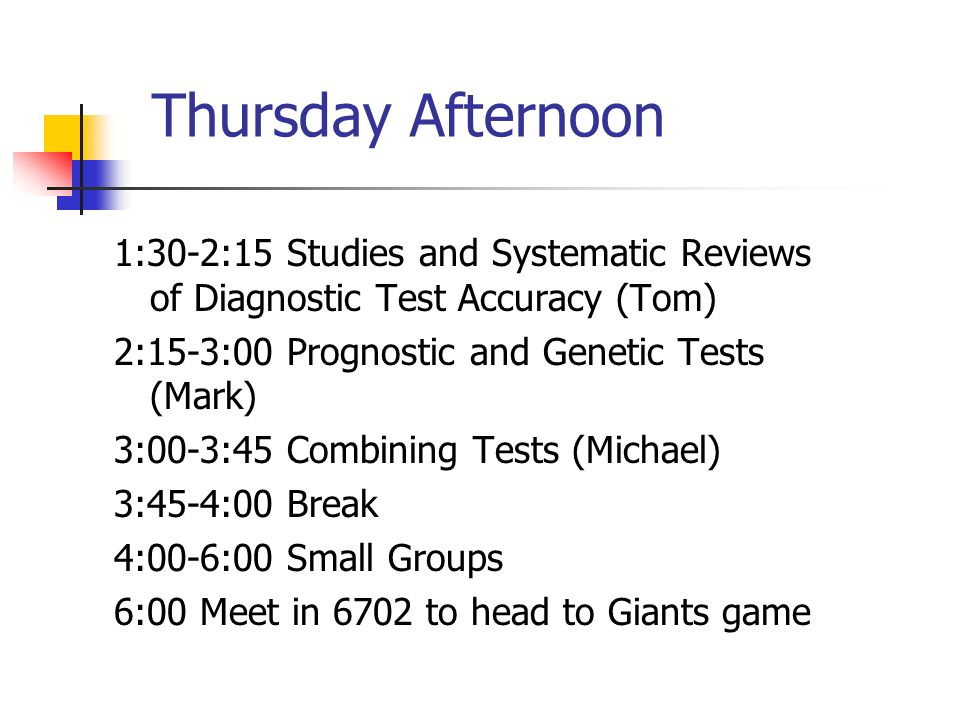 Thursday Afternoon 1:30-2:15 Studies and Systematic Reviews of Diagnostic Test Accuracy (Tom) 2:15-3:00 Prognostic and Genetic Tests (Mark) 3:00-3:45
