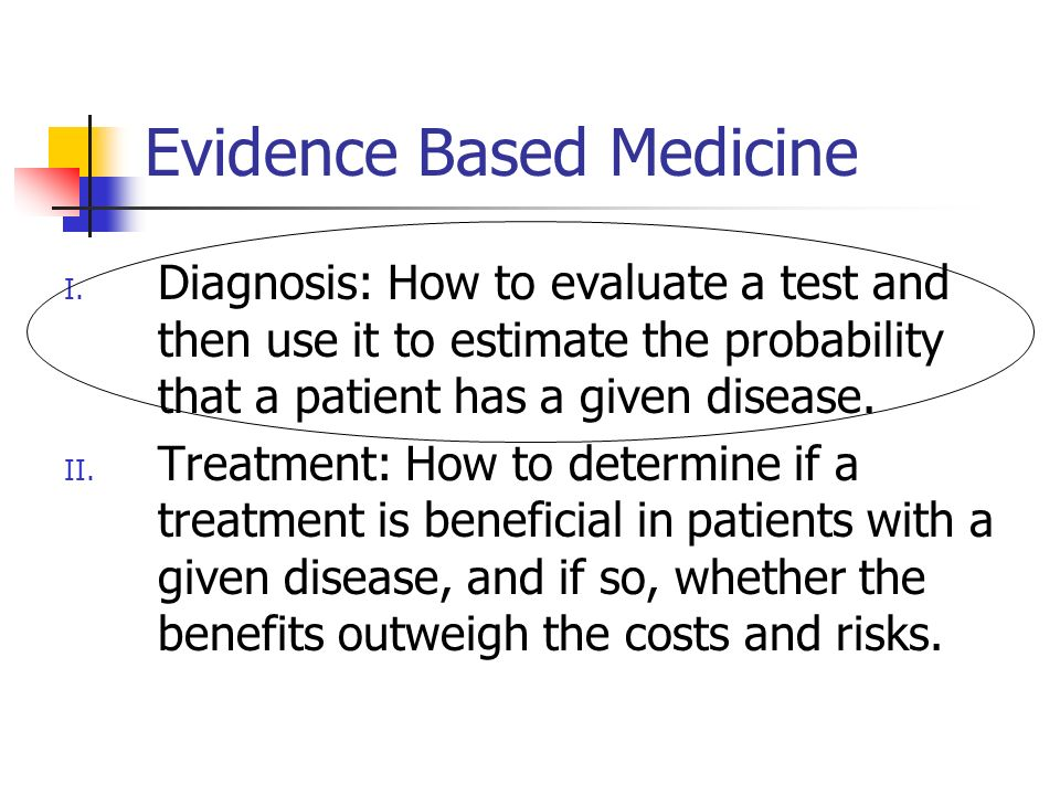 Evidence Based Medicine I. Diagnosis: How to evaluate a test and then use it to estimate the probability that a patient has a given disease. II. Treat