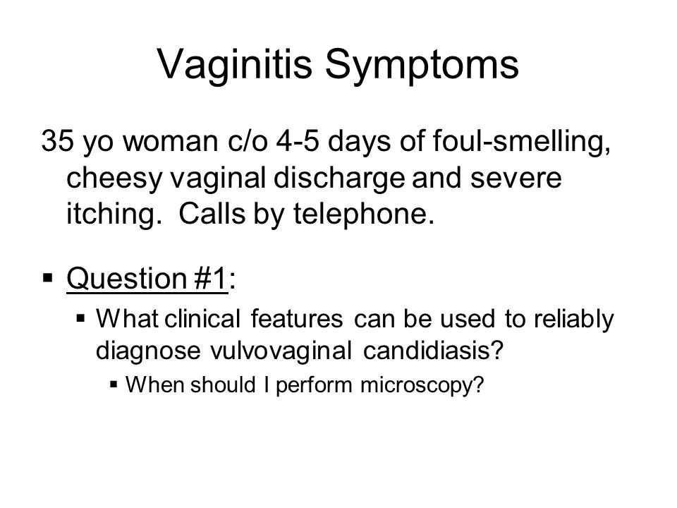 Vaginitis Symptoms 35 yo woman c/o 4-5 days of foul-smelling, cheesy vaginal discharge and severe itching. Calls by telephone. Question #1: What clini