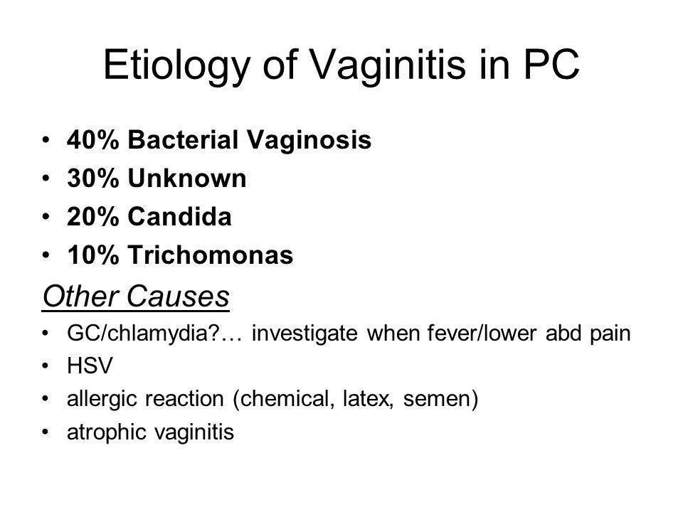 Etiology of Vaginitis in PC 40% Bacterial Vaginosis 30% Unknown 20% Candida 10% Trichomonas Other Causes GC/chlamydia?… investigate when fever/lower a