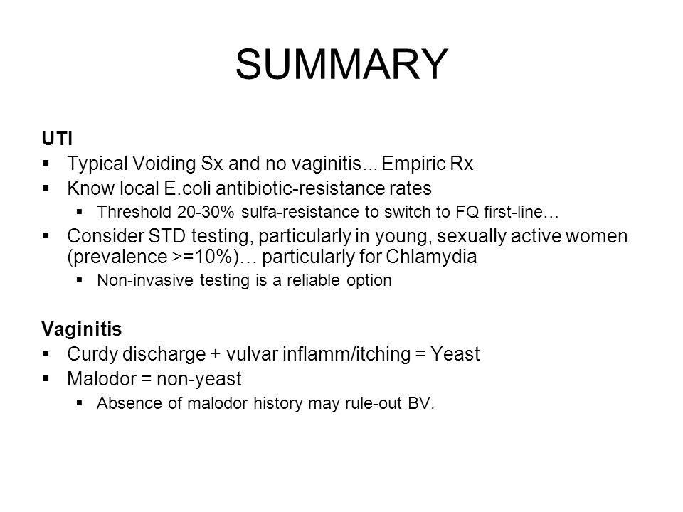 SUMMARY UTI Typical Voiding Sx and no vaginitis... Empiric Rx Know local E.coli antibiotic-resistance rates Threshold 20-30% sulfa-resistance to switc