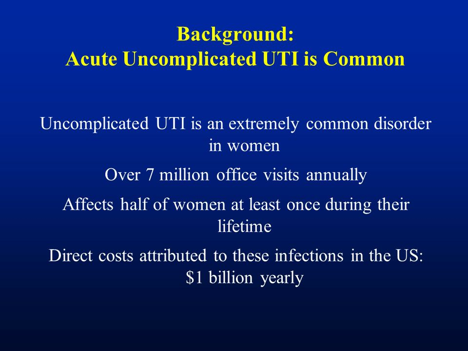 Background: Acute Uncomplicated UTI is Common Uncomplicated UTI is an extremely common disorder in women Over 7 million office visits annually Affects