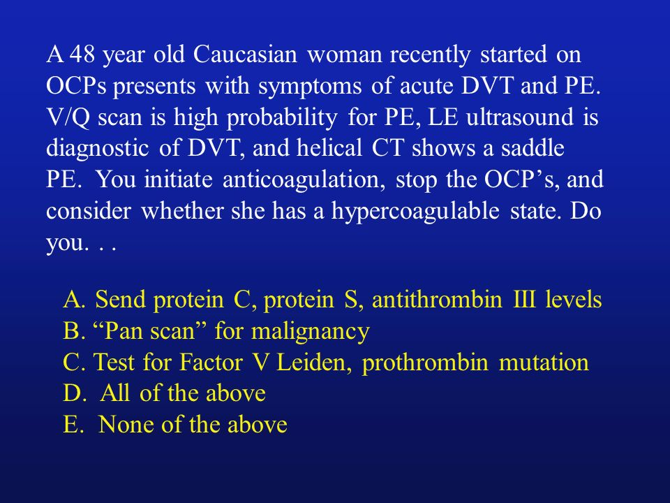 A 48 year old Caucasian woman recently started on OCPs presents with symptoms of acute DVT and PE. V/Q scan is high probability for PE, LE ultrasound