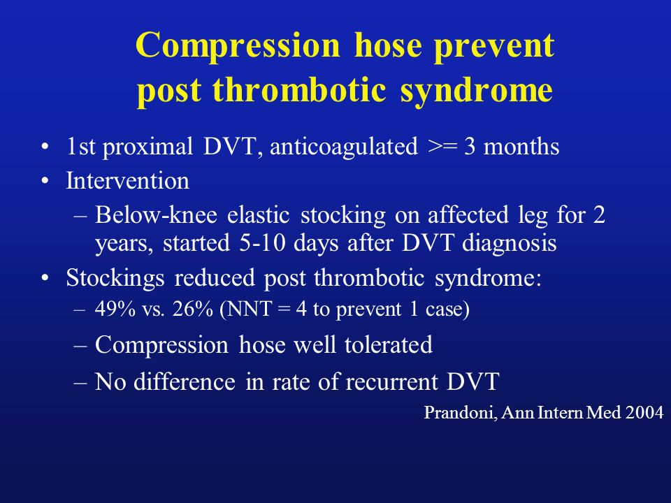 Compression hose prevent post thrombotic syndrome 1st proximal DVT, anticoagulated >= 3 months Intervention –Below-knee elastic stocking on affected l