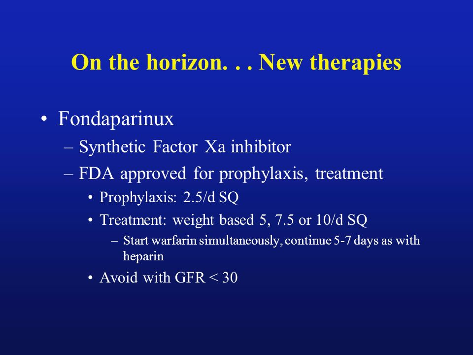 On the horizon... New therapies Fondaparinux –Synthetic Factor Xa inhibitor –FDA approved for prophylaxis, treatment Prophylaxis: 2.5/d SQ Treatment:
