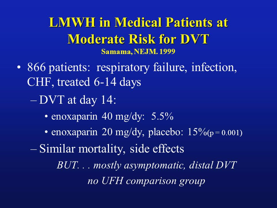 LMWH in Medical Patients at Moderate Risk for DVT LMWH in Medical Patients at Moderate Risk for DVT Samama, NEJM. 1999 866 patients: respiratory failu