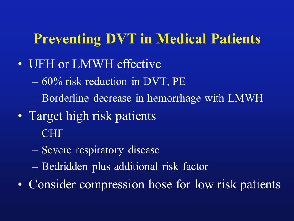 Preventing DVT in Medical Patients UFH or LMWH effective –60% risk reduction in DVT, PE –Borderline decrease in hemorrhage with LMWH Target high risk