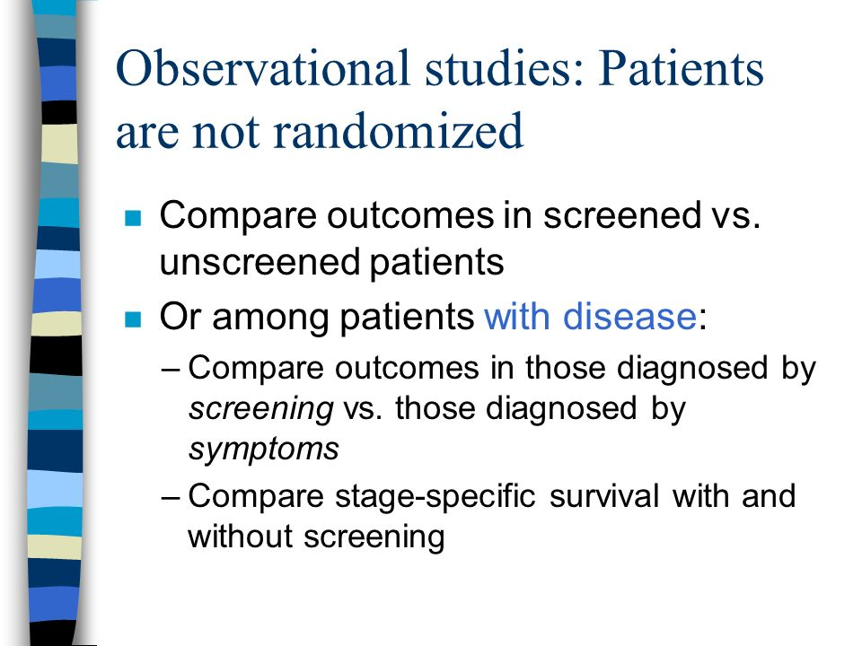 Observational studies: Patients are not randomized Compare outcomes in screened vs.