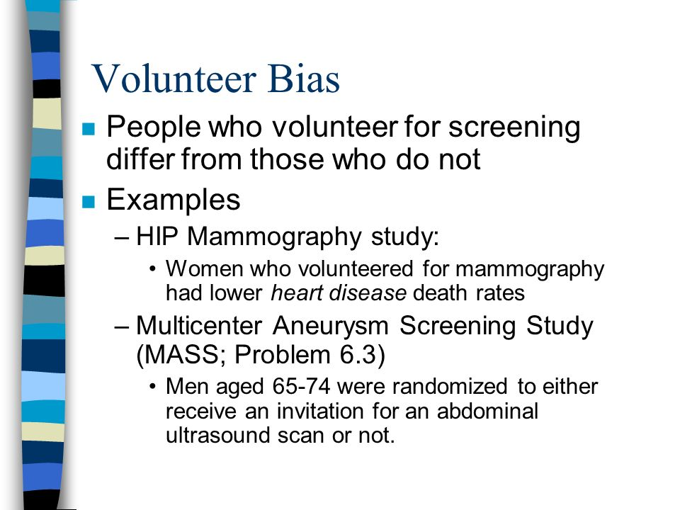 Volunteer Bias People who volunteer for screening differ from those who do not Examples –HIP Mammography study: Women who volunteered for mammography had lower heart disease death rates –Multicenter Aneurysm Screening Study (MASS; Problem 6.3) Men aged were randomized to either receive an invitation for an abdominal ultrasound scan or not.