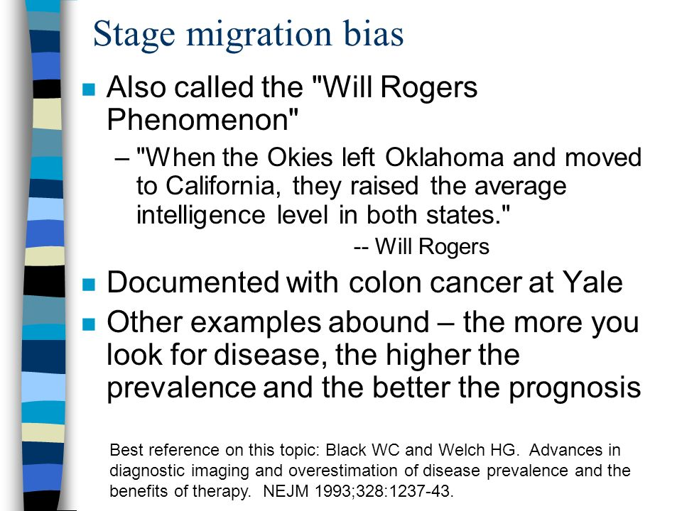 Stage migration bias Also called the Will Rogers Phenomenon – When the Okies left Oklahoma and moved to California, they raised the average intelligence level in both states. -- Will Rogers Documented with colon cancer at Yale Other examples abound – the more you look for disease, the higher the prevalence and the better the prognosis Best reference on this topic: Black WC and Welch HG.