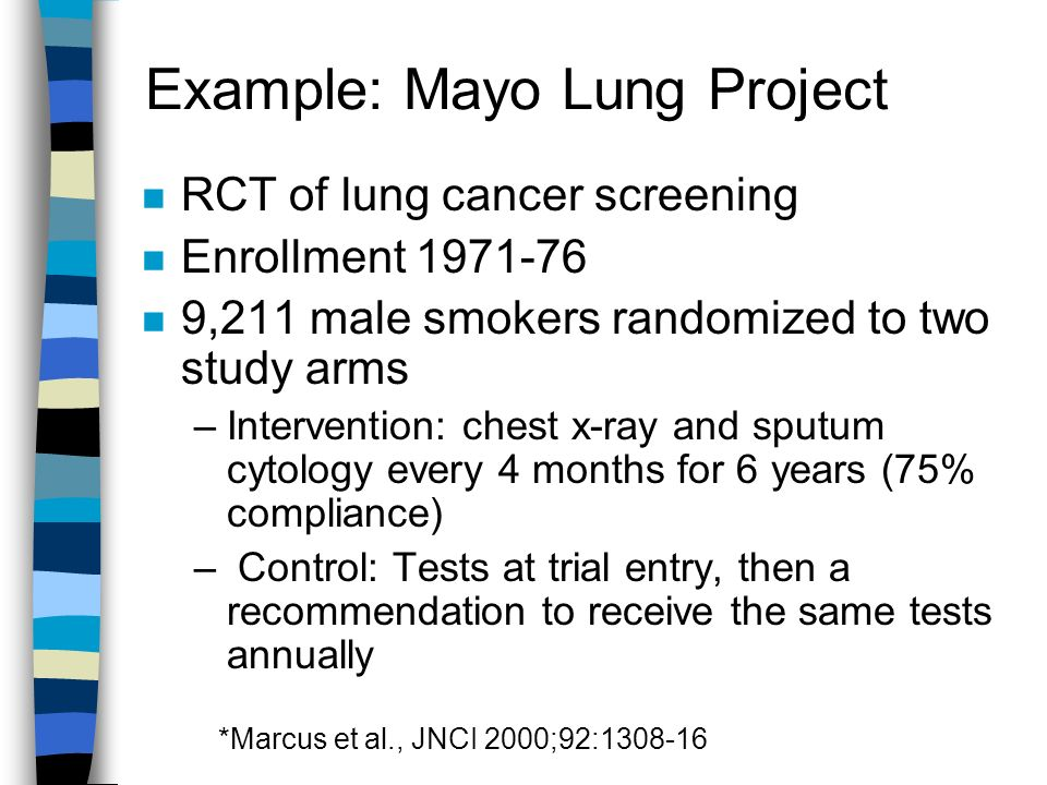 Example: Mayo Lung Project RCT of lung cancer screening Enrollment ,211 male smokers randomized to two study arms –Intervention: chest x-ray and sputum cytology every 4 months for 6 years (75% compliance) – Control: Tests at trial entry, then a recommendation to receive the same tests annually *Marcus et al., JNCI 2000;92: