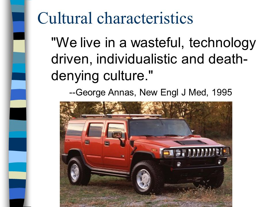 Cultural characteristics We live in a wasteful, technology driven, individualistic and death- denying culture. --George Annas, New Engl J Med, 1995