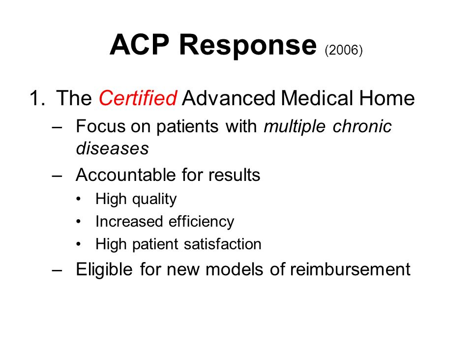 ACP Response (2006) 1.The Certified Advanced Medical Home –Focus on patients with multiple chronic diseases –Accountable for results High quality Increased efficiency High patient satisfaction –Eligible for new models of reimbursement