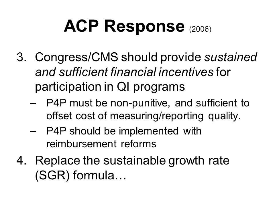 ACP Response (2006) 3.Congress/CMS should provide sustained and sufficient financial incentives for participation in QI programs –P4P must be non-punitive, and sufficient to offset cost of measuring/reporting quality.