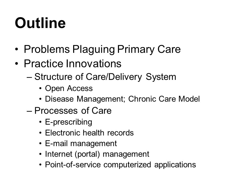 Outline Problems Plaguing Primary Care Practice Innovations –Structure of Care/Delivery System Open Access Disease Management; Chronic Care Model –Processes of Care E-prescribing Electronic health records E-mail management Internet (portal) management Point-of-service computerized applications