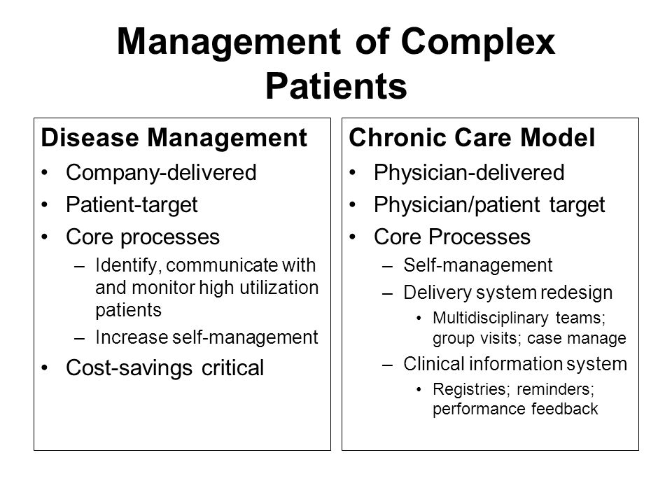 Management of Complex Patients Disease Management Company-delivered Patient-target Core processes –Identify, communicate with and monitor high utilization patients –Increase self-management Cost-savings critical Chronic Care Model Physician-delivered Physician/patient target Core Processes –Self-management –Delivery system redesign Multidisciplinary teams; group visits; case manage –Clinical information system Registries; reminders; performance feedback
