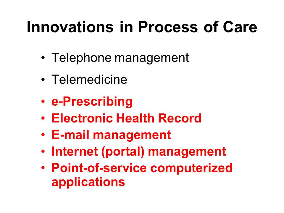 Innovations in Process of Care Telephone management Telemedicine e-Prescribing Electronic Health Record E-mail management Internet (portal) management Point-of-service computerized applications