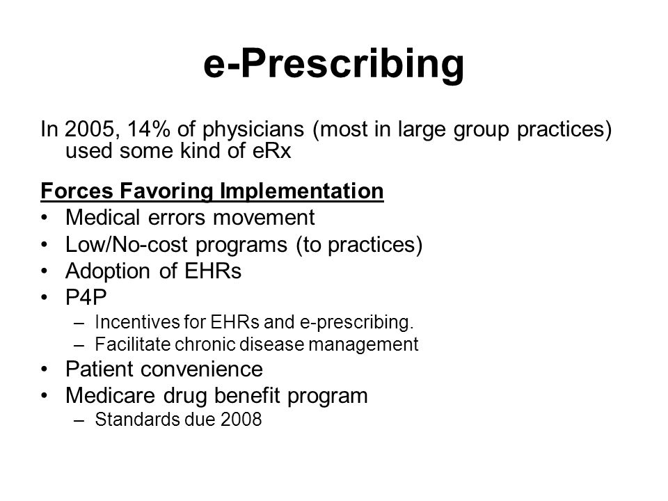 e-Prescribing In 2005, 14% of physicians (most in large group practices) used some kind of eRx Forces Favoring Implementation Medical errors movement Low/No-cost programs (to practices) Adoption of EHRs P4P –Incentives for EHRs and e-prescribing.