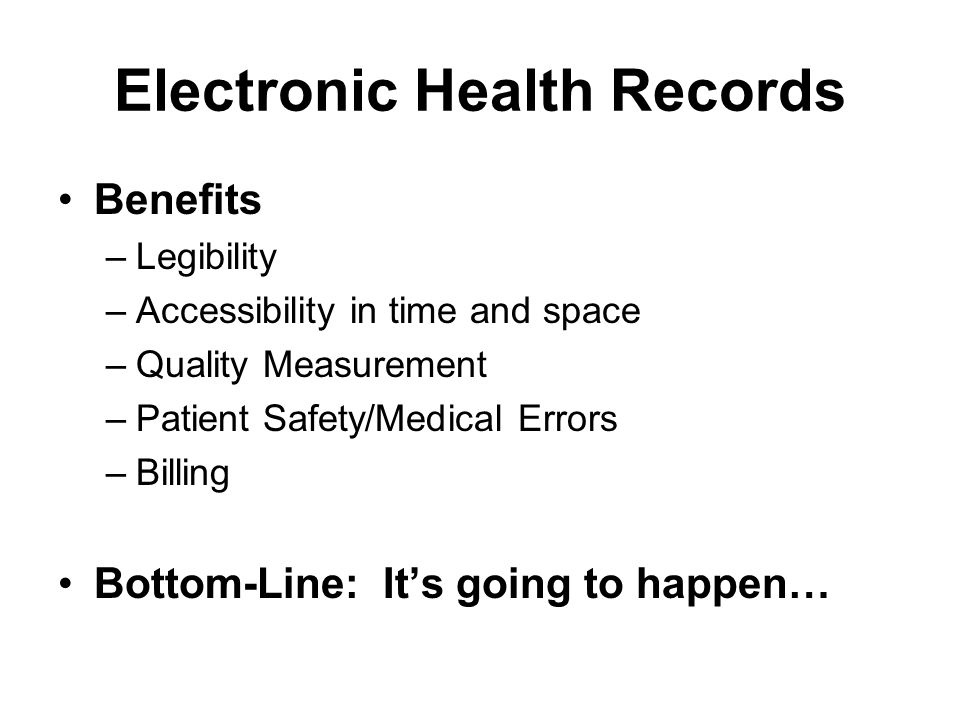 Electronic Health Records Benefits –Legibility –Accessibility in time and space –Quality Measurement –Patient Safety/Medical Errors –Billing Bottom-Line: Its going to happen…