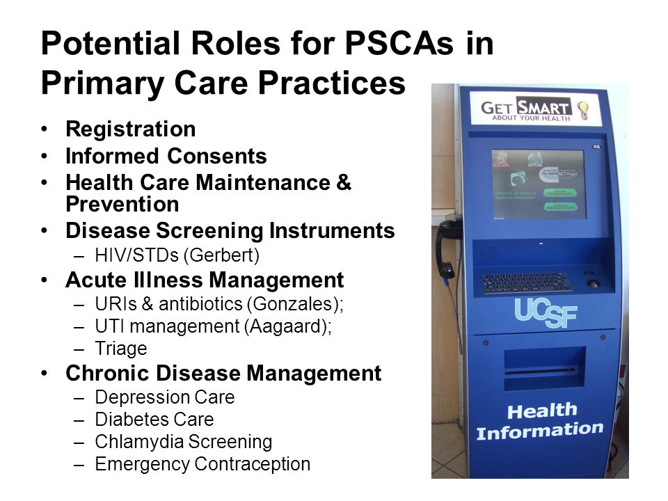 Potential Roles for PSCAs in Primary Care Practices Registration Informed Consents Health Care Maintenance & Prevention Disease Screening Instruments –HIV/STDs (Gerbert) Acute Illness Management –URIs & antibiotics (Gonzales); –UTI management (Aagaard); –Triage Chronic Disease Management –Depression Care –Diabetes Care –Chlamydia Screening –Emergency Contraception