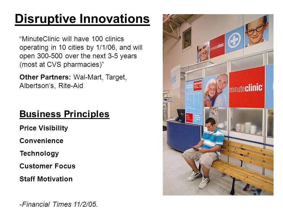 Disruptive Innovations MinuteClinic will have 100 clinics operating in 10 cities by 1/1/06, and will open 300-500 over the next 3-5 years (most at CVS pharmacies) Other Partners: Wal-Mart, Target, Albertsons, Rite-Aid Business Principles Price Visibility Convenience Technology Customer Focus Staff Motivation -Financial Times 11/2/05.