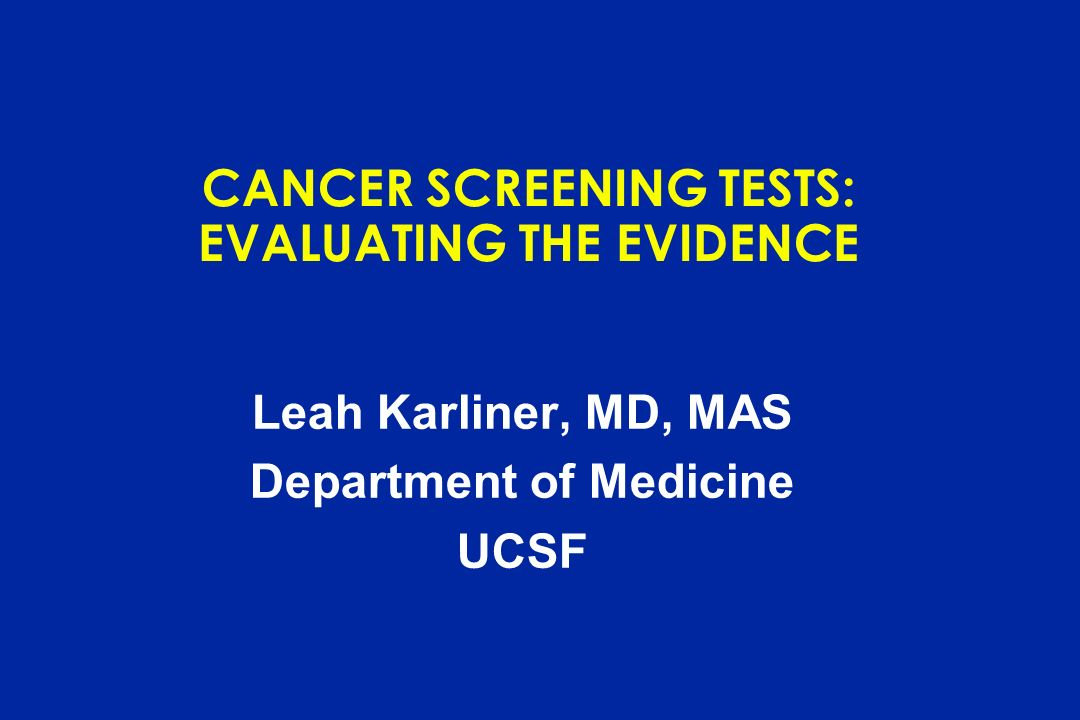 CANCER SCREENING TESTS: EVALUATING THE EVIDENCE Leah Karliner, MD, MAS Department of Medicine UCSF