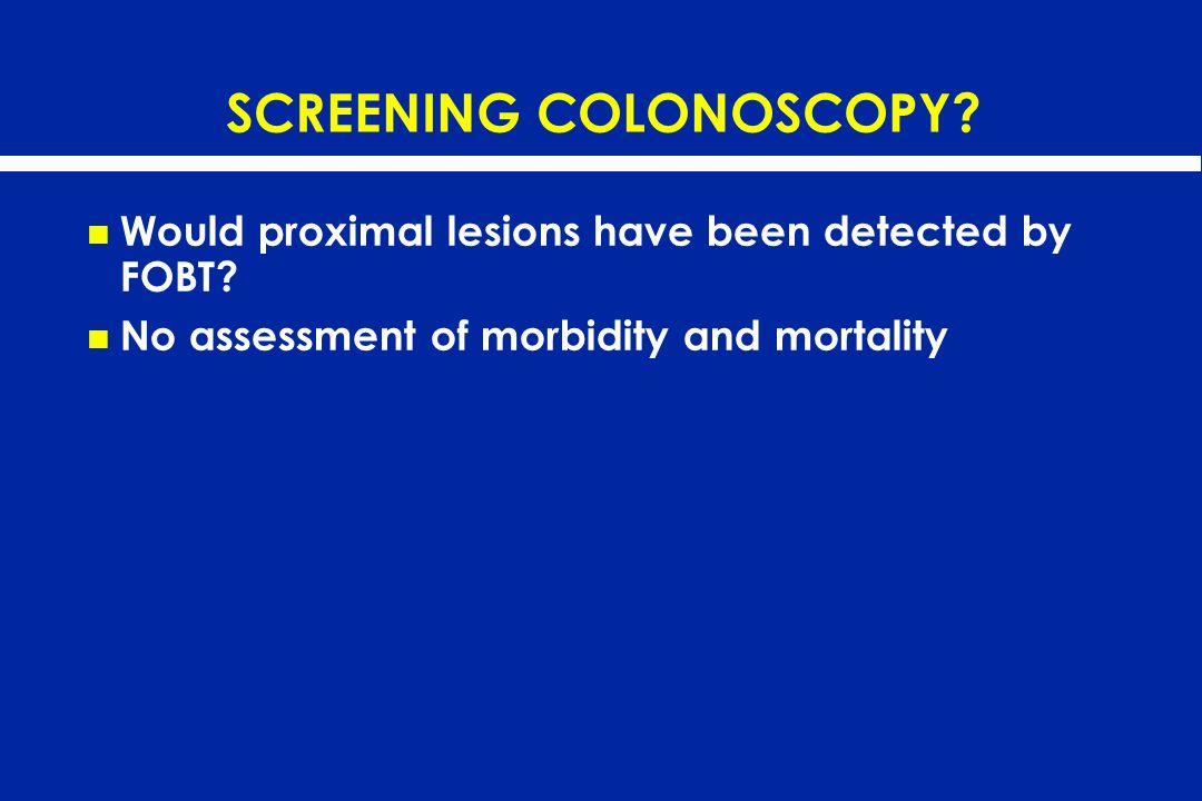 SCREENING COLONOSCOPY? Would proximal lesions have been detected by FOBT? No assessment of morbidity and mortality
