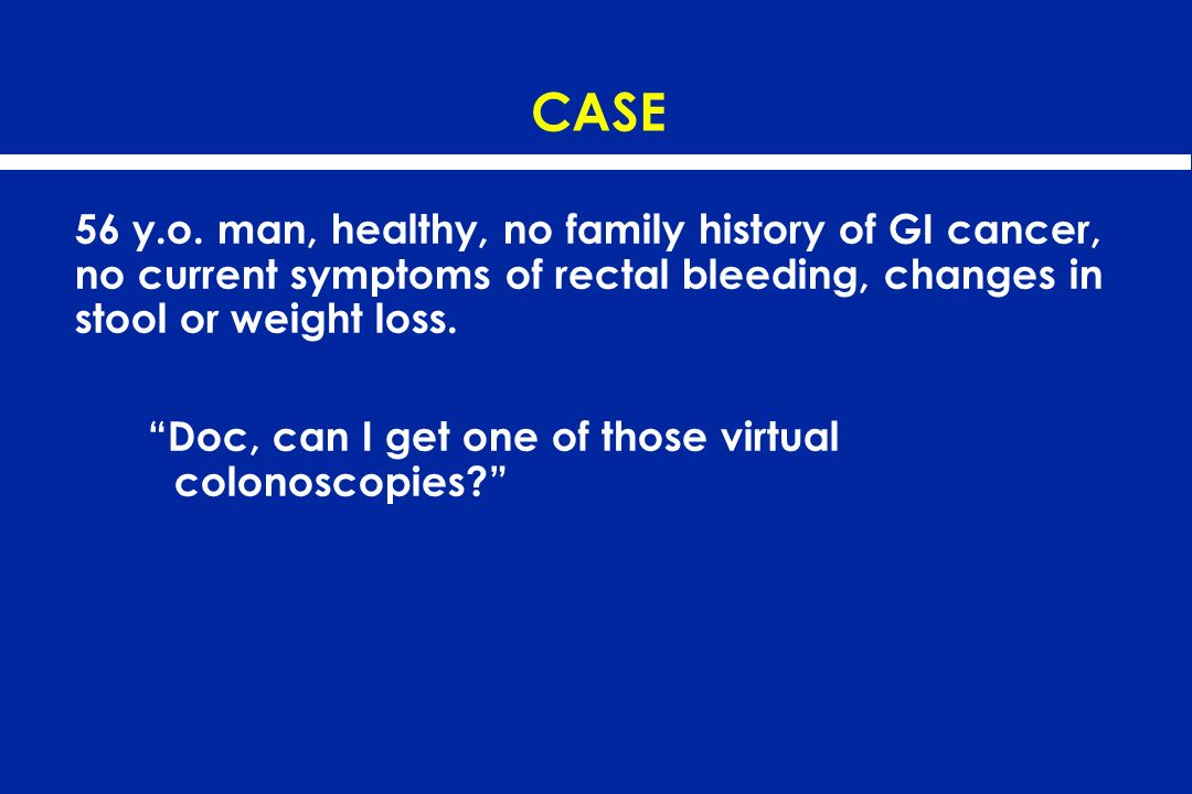 CASE 56 y.o. man, healthy, no family history of GI cancer, no current symptoms of rectal bleeding, changes in stool or weight loss. Doc, can I get one