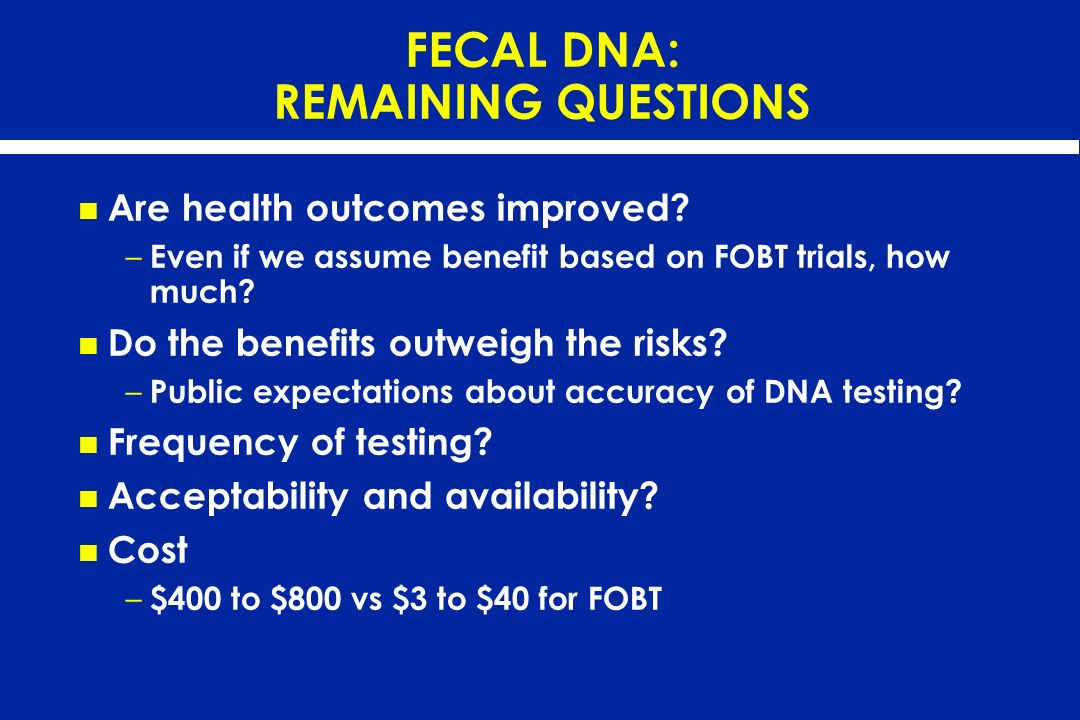 FECAL DNA: REMAINING QUESTIONS Are health outcomes improved? – Even if we assume benefit based on FOBT trials, how much? Do the benefits outweigh the
