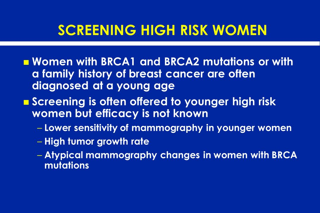 SCREENING HIGH RISK WOMEN Women with BRCA1 and BRCA2 mutations or with a family history of breast cancer are often diagnosed at a young age Screening