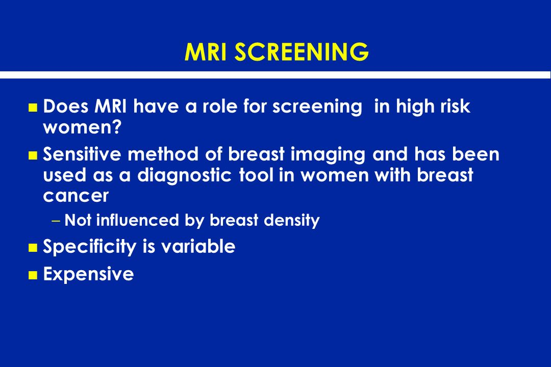 MRI SCREENING Does MRI have a role for screening in high risk women? Sensitive method of breast imaging and has been used as a diagnostic tool in wome