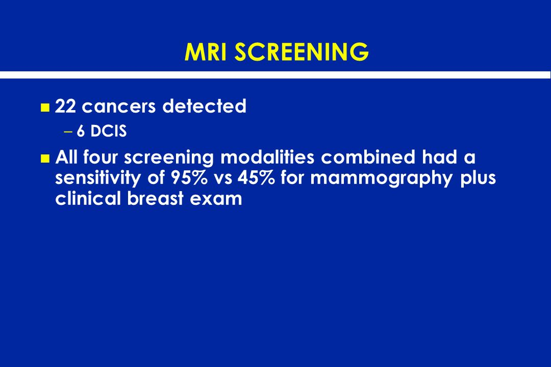 MRI SCREENING 22 cancers detected – 6 DCIS All four screening modalities combined had a sensitivity of 95% vs 45% for mammography plus clinical breast