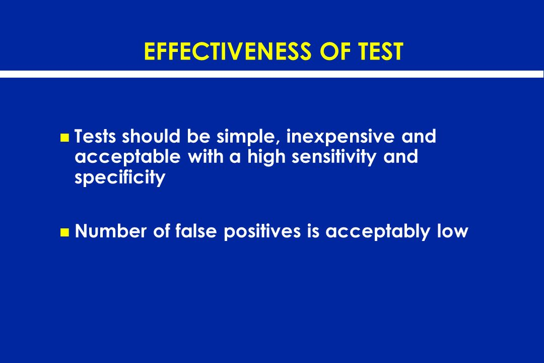 EFFECTIVENESS OF TEST Tests should be simple, inexpensive and acceptable with a high sensitivity and specificity Number of false positives is acceptab