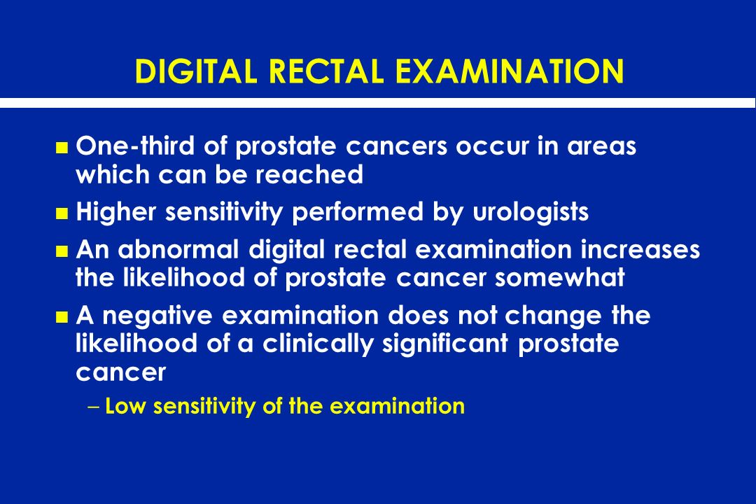 DIGITAL RECTAL EXAMINATION One-third of prostate cancers occur in areas which can be reached Higher sensitivity performed by urologists An abnormal di
