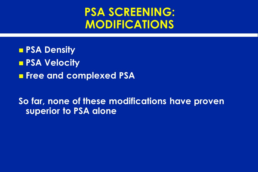PSA SCREENING: MODIFICATIONS PSA Density PSA Velocity Free and complexed PSA So far, none of these modifications have proven superior to PSA alone