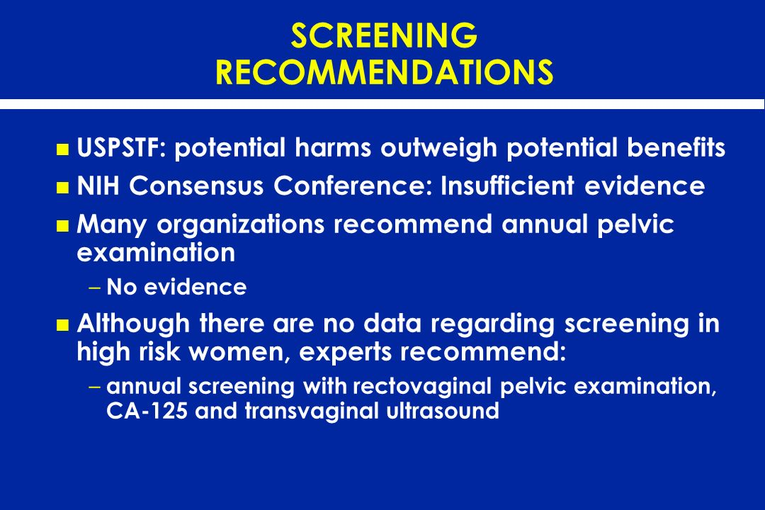 SCREENING RECOMMENDATIONS USPSTF: potential harms outweigh potential benefits NIH Consensus Conference: Insufficient evidence Many organizations recom