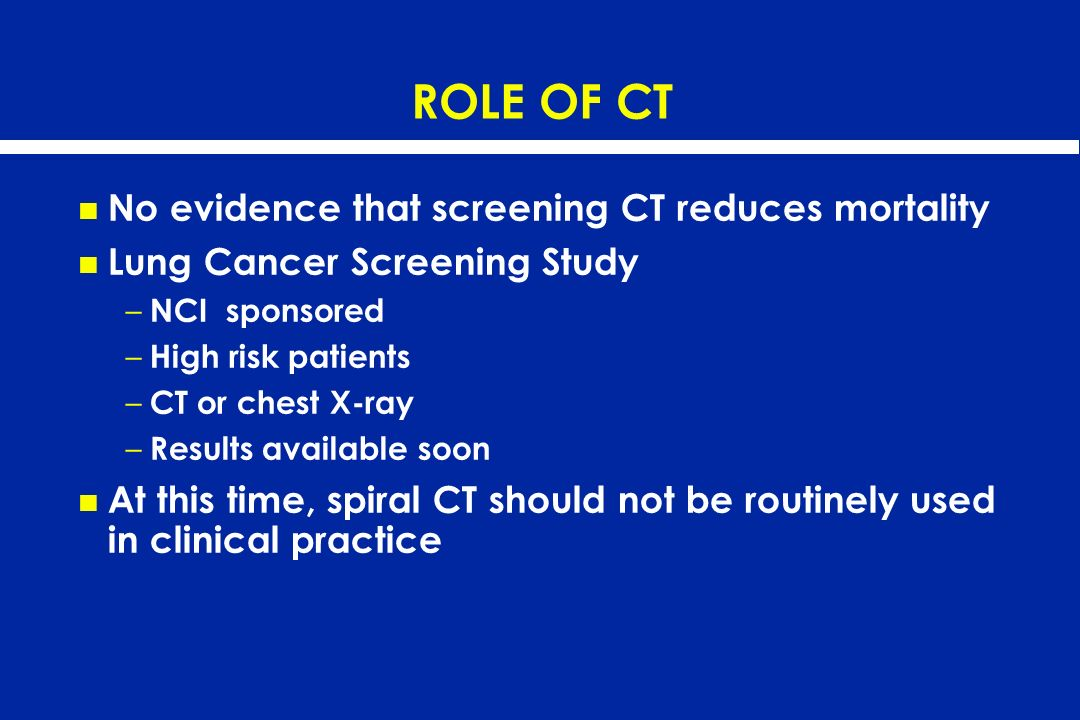 ROLE OF CT No evidence that screening CT reduces mortality Lung Cancer Screening Study – NCI sponsored – High risk patients – CT or chest X-ray – Resu