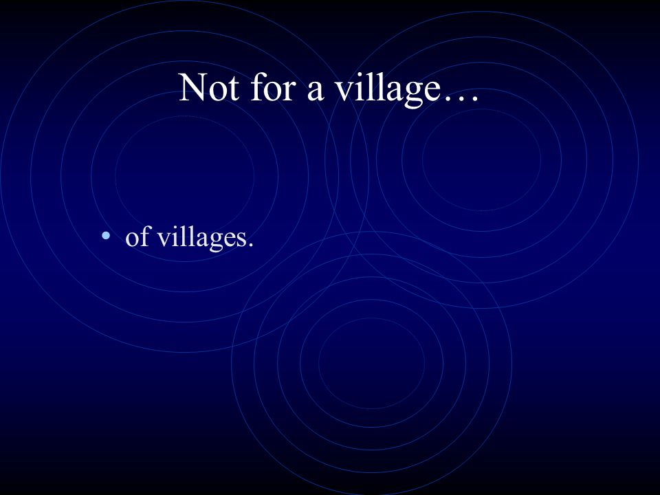 Not for a village… of villages.
