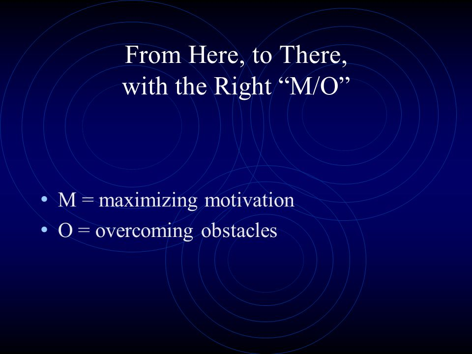 From Here, to There, with the Right M/O M = maximizing motivation O = overcoming obstacles