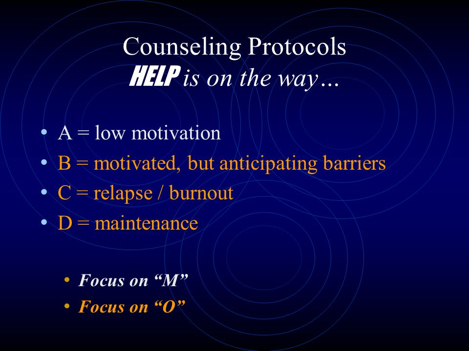 Counseling Protocols HELP is on the way… A = low motivation B = motivated, but anticipating barriers C = relapse / burnout D = maintenance Focus on M Focus on O